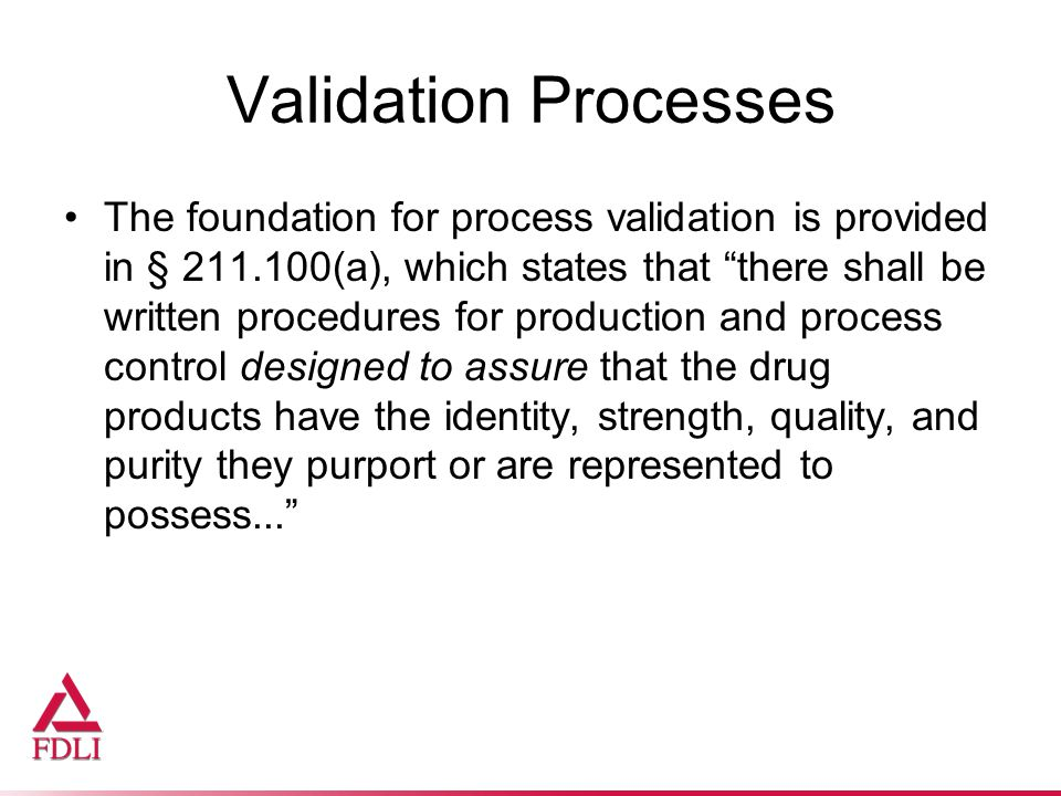 Validation Processes The foundation for process validation is provided in § 211.100(a), which states that there shall be written procedures for production and process control designed to assure that the drug products have the identity, strength, quality, and purity they purport or are represented to possess...