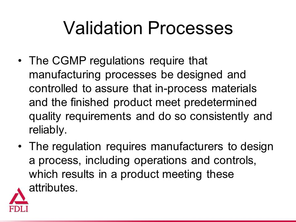 Validation Processes The CGMP regulations require that manufacturing processes be designed and controlled to assure that in-process materials and the finished product meet predetermined quality requirements and do so consistently and reliably.