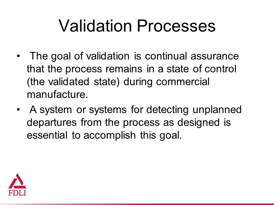 Validation Processes The goal of validation is continual assurance that the process remains in a state of control (the validated state) during commercial manufacture.