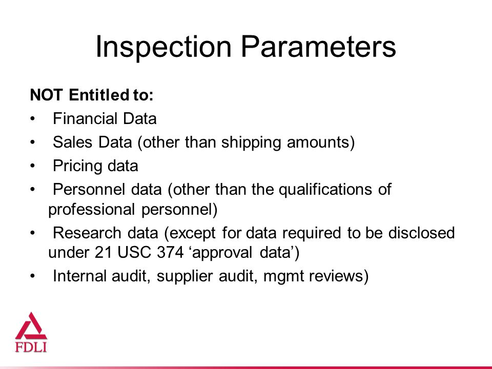Inspection Parameters NOT Entitled to: Financial Data Sales Data (other than shipping amounts) Pricing data Personnel data (other than the qualifications of professional personnel) Research data (except for data required to be disclosed under 21 USC 374 'approval data') Internal audit, supplier audit, mgmt reviews)