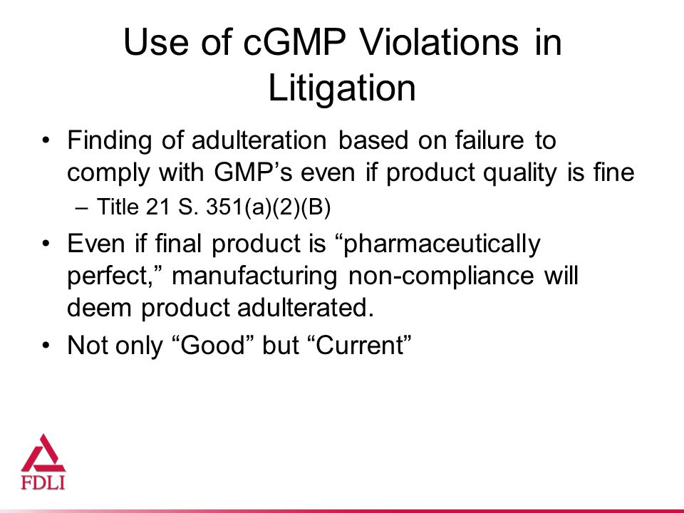 Use of cGMP Violations in Litigation Finding of adulteration based on failure to comply with GMP's even if product quality is fine –Title 21 S.