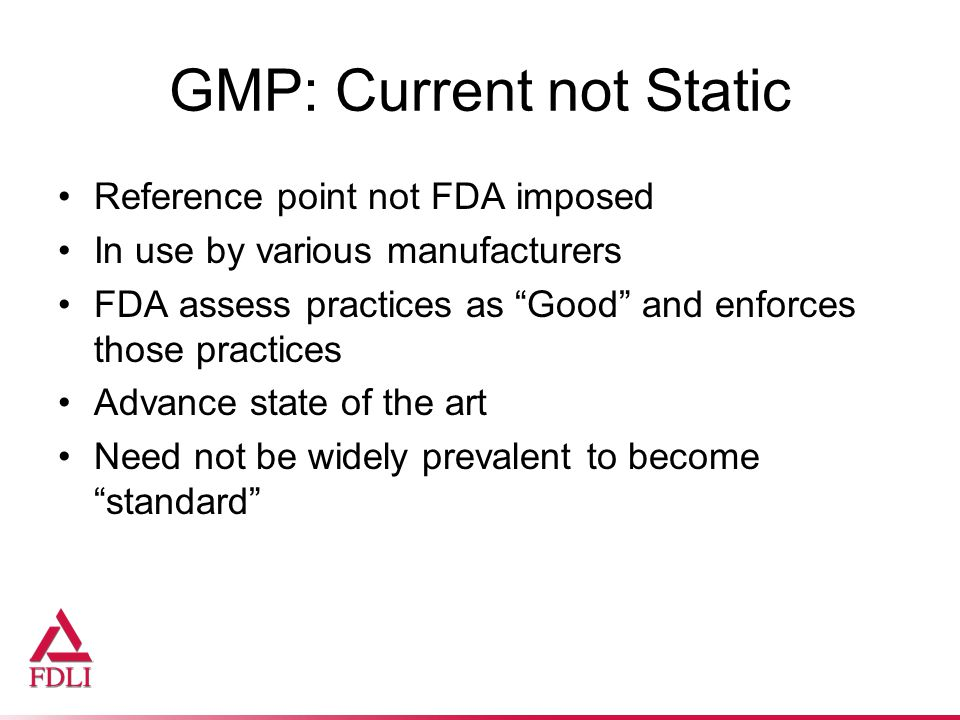 GMP: Current not Static Reference point not FDA imposed In use by various manufacturers FDA assess practices as Good and enforces those practices Advance state of the art Need not be widely prevalent to become standard
