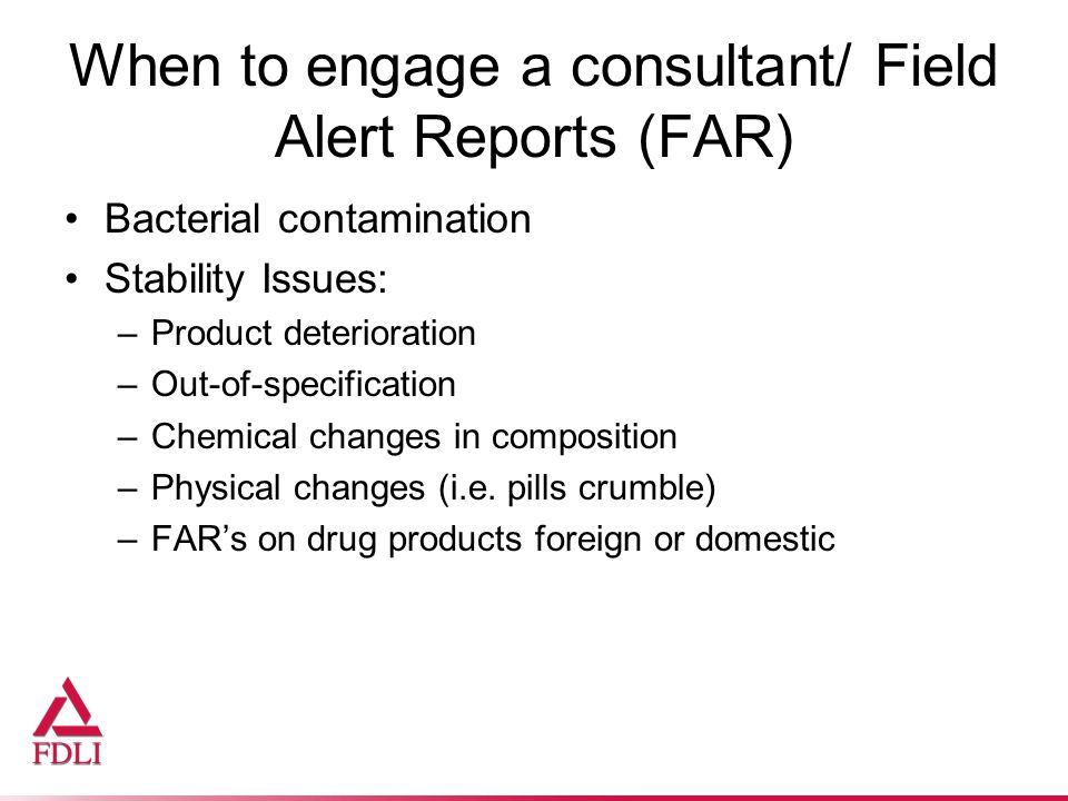 When to engage a consultant/ Field Alert Reports (FAR) Bacterial contamination Stability Issues: –Product deterioration –Out-of-specification –Chemical changes in composition –Physical changes (i.e.
