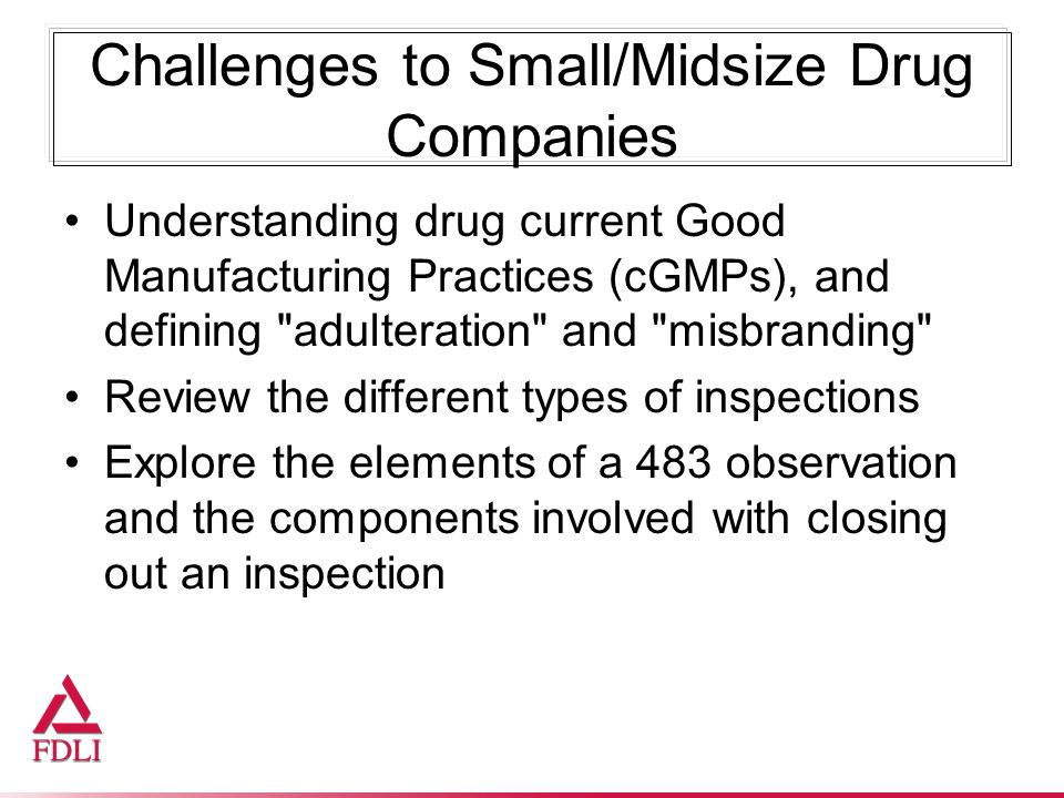 Challenges to Small/Midsize Drug Companies Understanding drug current Good Manufacturing Practices (cGMPs), and defining adulteration and misbranding Review the different types of inspections Explore the elements of a 483 observation and the components involved with closing out an inspection