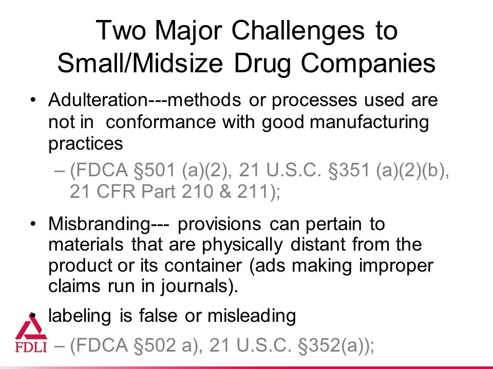 Two Major Challenges to Small/Midsize Drug Companies Adulteration---methods or processes used are not in conformance with good manufacturing practices –(FDCA §501 (a)(2), 21 U.S.C.