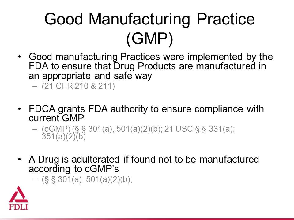 Good Manufacturing Practice (GMP) Good manufacturing Practices were implemented by the FDA to ensure that Drug Products are manufactured in an appropriate and safe way –(21 CFR 210 & 211) FDCA grants FDA authority to ensure compliance with current GMP –(cGMP) (§ § 301(a), 501(a)(2)(b); 21 USC § § 331(a); 351(a)(2)(b) A Drug is adulterated if found not to be manufactured according to cGMP's –(§ § 301(a), 501(a)(2)(b);