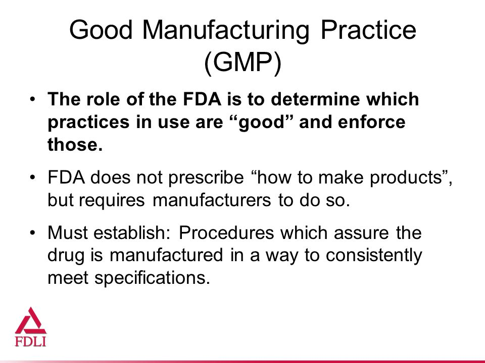 Good Manufacturing Practice (GMP) The role of the FDA is to determine which practices in use are good and enforce those.