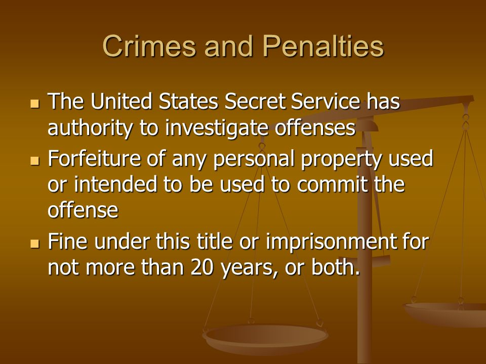 Crimes and Penalties The United States Secret Service has authority to investigate offenses The United States Secret Service has authority to investigate offenses Forfeiture of any personal property used or intended to be used to commit the offense Forfeiture of any personal property used or intended to be used to commit the offense Fine under this title or imprisonment for not more than 20 years, or both.