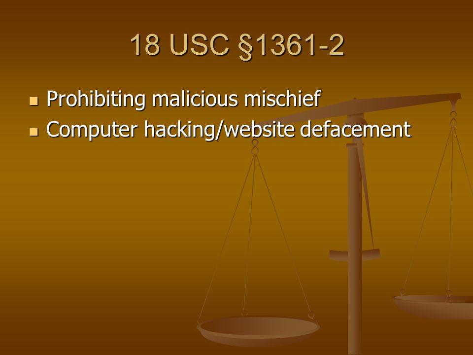 18 USC §1361-2 Prohibiting malicious mischief Prohibiting malicious mischief Computer hacking/website defacement Computer hacking/website defacement