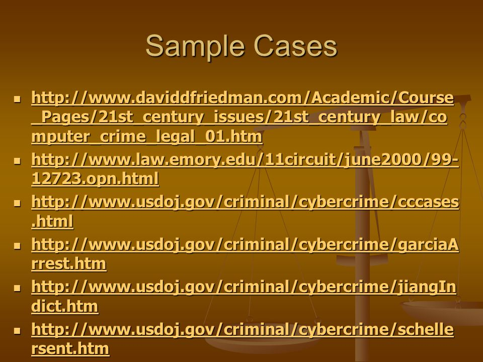 Sample Cases http://www.daviddfriedman.com/Academic/Course _Pages/21st_century_issues/21st_century_law/co mputer_crime_legal_01.htm http://www.daviddfriedman.com/Academic/Course _Pages/21st_century_issues/21st_century_law/co mputer_crime_legal_01.htm http://www.daviddfriedman.com/Academic/Course _Pages/21st_century_issues/21st_century_law/co mputer_crime_legal_01.htm http://www.daviddfriedman.com/Academic/Course _Pages/21st_century_issues/21st_century_law/co mputer_crime_legal_01.htm http://www.law.emory.edu/11circuit/june2000/99- 12723.opn.html http://www.law.emory.edu/11circuit/june2000/99- 12723.opn.html http://www.law.emory.edu/11circuit/june2000/99- 12723.opn.html http://www.law.emory.edu/11circuit/june2000/99- 12723.opn.html http://www.usdoj.gov/criminal/cybercrime/cccases.html http://www.usdoj.gov/criminal/cybercrime/cccases.html http://www.usdoj.gov/criminal/cybercrime/cccases.html http://www.usdoj.gov/criminal/cybercrime/cccases.html http://www.usdoj.gov/criminal/cybercrime/garciaA rrest.htm http://www.usdoj.gov/criminal/cybercrime/garciaA rrest.htm http://www.usdoj.gov/criminal/cybercrime/garciaA rrest.htm http://www.usdoj.gov/criminal/cybercrime/garciaA rrest.htm http://www.usdoj.gov/criminal/cybercrime/jiangIn dict.htm http://www.usdoj.gov/criminal/cybercrime/jiangIn dict.htm http://www.usdoj.gov/criminal/cybercrime/jiangIn dict.htm http://www.usdoj.gov/criminal/cybercrime/jiangIn dict.htm http://www.usdoj.gov/criminal/cybercrime/schelle rsent.htm http://www.usdoj.gov/criminal/cybercrime/schelle rsent.htm http://www.usdoj.gov/criminal/cybercrime/schelle rsent.htm http://www.usdoj.gov/criminal/cybercrime/schelle rsent.htm http://www.usdoj.gov/criminal/cybercrime/usamay 2001_2.htm http://www.usdoj.gov/criminal/cybercrime/usamay 2001_2.htm http://www.usdoj.gov/criminal/cybercrime/usamay 2001_2.htm http://www.usdoj.gov/criminal/cybercrime/usamay 2001_2.htm