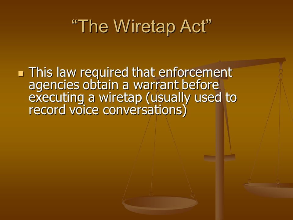 """The Wiretap Act"" This law required that enforcement agencies obtain a warrant before executing a wiretap (usually used to record voice conversations)"