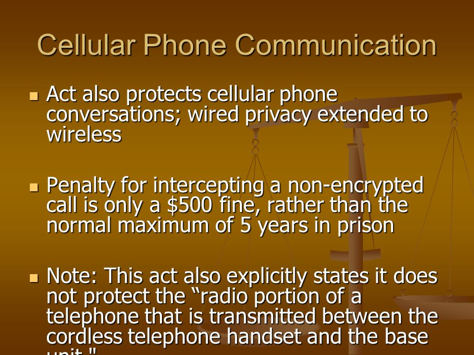 Cellular Phone Communication Act also protects cellular phone conversations; wired privacy extended to wireless Act also protects cellular phone conversations; wired privacy extended to wireless Penalty for intercepting a non-encrypted call is only a $500 fine, rather than the normal maximum of 5 years in prison Penalty for intercepting a non-encrypted call is only a $500 fine, rather than the normal maximum of 5 years in prison Note: This act also explicitly states it does not protect the radio portion of a telephone that is transmitted between the cordless telephone handset and the base unit. Note: This act also explicitly states it does not protect the radio portion of a telephone that is transmitted between the cordless telephone handset and the base unit.