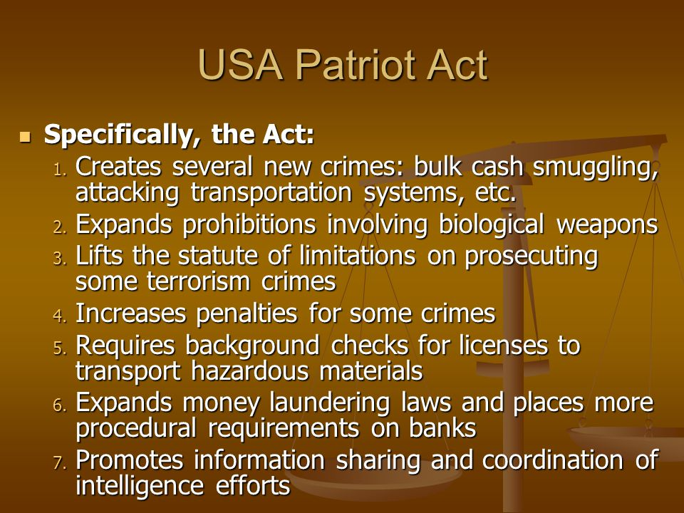 USA Patriot Act Specifically, the Act: Specifically, the Act: 1. Creates several new crimes: bulk cash smuggling, attacking transportation systems, et