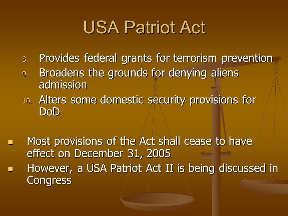 USA Patriot Act 8. Provides federal grants for terrorism prevention 9. Broadens the grounds for denying aliens admission 10. Alters some domestic secu