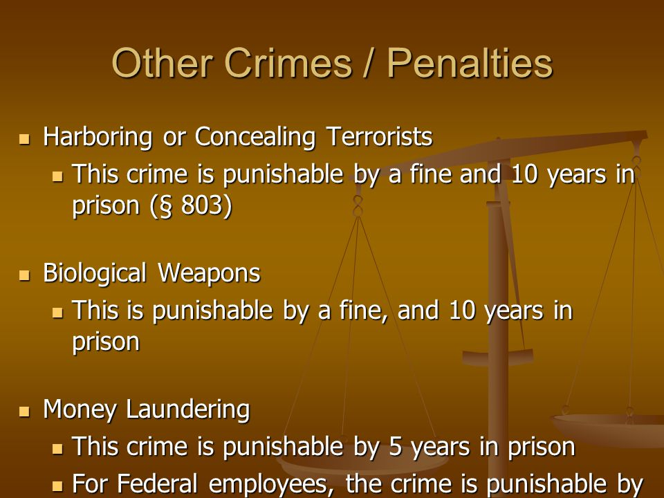Other Crimes / Penalties Harboring or Concealing Terrorists Harboring or Concealing Terrorists This crime is punishable by a fine and 10 years in prison (§ 803) This crime is punishable by a fine and 10 years in prison (§ 803) Biological Weapons Biological Weapons This is punishable by a fine, and 10 years in prison This is punishable by a fine, and 10 years in prison Money Laundering Money Laundering This crime is punishable by 5 years in prison This crime is punishable by 5 years in prison For Federal employees, the crime is punishable by a fine 3 times the value received, and 15 years in prison, (§ 329) For Federal employees, the crime is punishable by a fine 3 times the value received, and 15 years in prison, (§ 329)