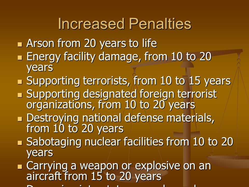 Increased Penalties Arson from 20 years to life Arson from 20 years to life Energy facility damage, from 10 to 20 years Energy facility damage, from 10 to 20 years Supporting terrorists, from 10 to 15 years Supporting terrorists, from 10 to 15 years Supporting designated foreign terrorist organizations, from 10 to 20 years Supporting designated foreign terrorist organizations, from 10 to 20 years Destroying national defense materials, from 10 to 20 years Destroying national defense materials, from 10 to 20 years Sabotaging nuclear facilities from 10 to 20 years Sabotaging nuclear facilities from 10 to 20 years Carrying a weapon or explosive on an aircraft from 15 to 20 years Carrying a weapon or explosive on an aircraft from 15 to 20 years Damaging interstate gas or hazardous pipeline facility, from 15 to 20 years Damaging interstate gas or hazardous pipeline facility, from 15 to 20 years