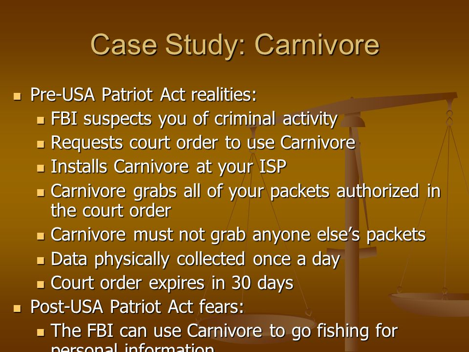 Case Study: Carnivore Pre-USA Patriot Act realities: Pre-USA Patriot Act realities: FBI suspects you of criminal activity FBI suspects you of criminal activity Requests court order to use Carnivore Requests court order to use Carnivore Installs Carnivore at your ISP Installs Carnivore at your ISP Carnivore grabs all of your packets authorized in the court order Carnivore grabs all of your packets authorized in the court order Carnivore must not grab anyone else's packets Carnivore must not grab anyone else's packets Data physically collected once a day Data physically collected once a day Court order expires in 30 days Court order expires in 30 days Post-USA Patriot Act fears: Post-USA Patriot Act fears: The FBI can use Carnivore to go fishing for personal information The FBI can use Carnivore to go fishing for personal information