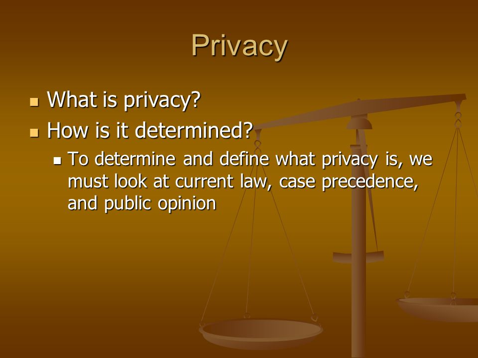 Privacy What is privacy? What is privacy? How is it determined? How is it determined? To determine and define what privacy is, we must look at current