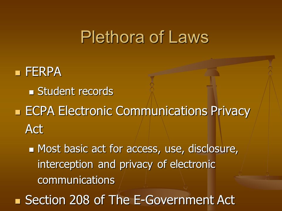 Plethora of Laws FERPA FERPA Student records Student records ECPA Electronic Communications Privacy Act ECPA Electronic Communications Privacy Act Most basic act for access, use, disclosure, interception and privacy of electronic communications Most basic act for access, use, disclosure, interception and privacy of electronic communications Section 208 of The E-Government Act Section 208 of The E-Government Act Federal agencies should protect PII collected Federal agencies should protect PII collected