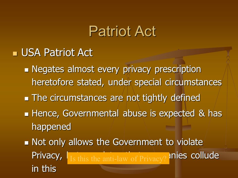 Patriot Act USA Patriot Act USA Patriot Act Negates almost every privacy prescription heretofore stated, under special circumstances Negates almost ev