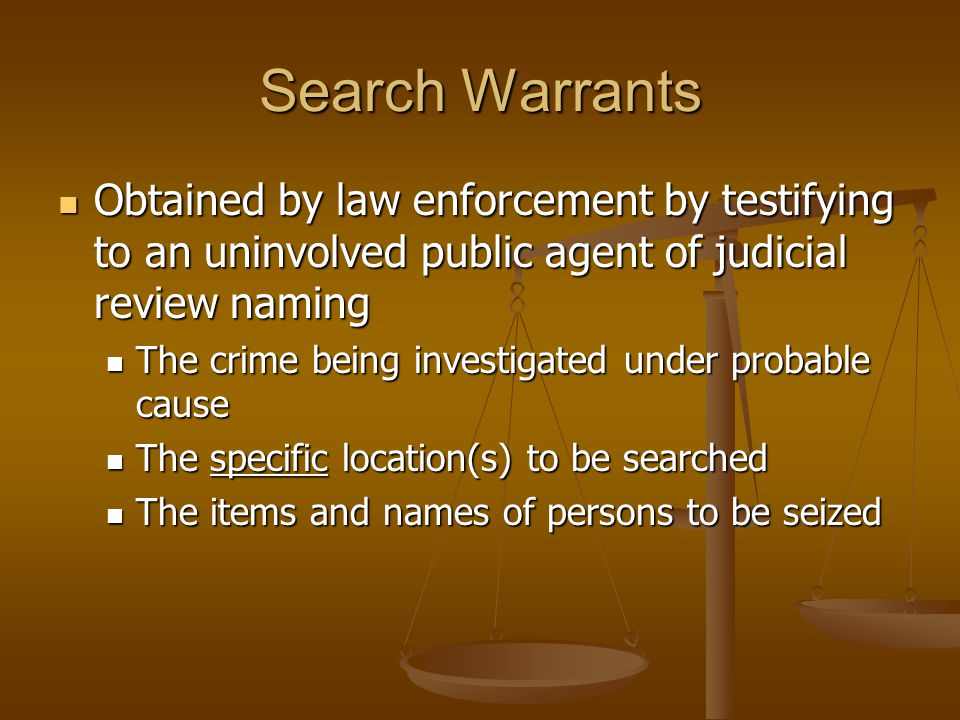 Search Warrants Obtained by law enforcement by testifying to an uninvolved public agent of judicial review naming Obtained by law enforcement by testifying to an uninvolved public agent of judicial review naming The crime being investigated under probable cause The crime being investigated under probable cause The specific location(s) to be searched The specific location(s) to be searched The items and names of persons to be seized The items and names of persons to be seized