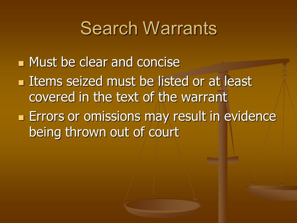 Search Warrants Must be clear and concise Must be clear and concise Items seized must be listed or at least covered in the text of the warrant Items seized must be listed or at least covered in the text of the warrant Errors or omissions may result in evidence being thrown out of court Errors or omissions may result in evidence being thrown out of court