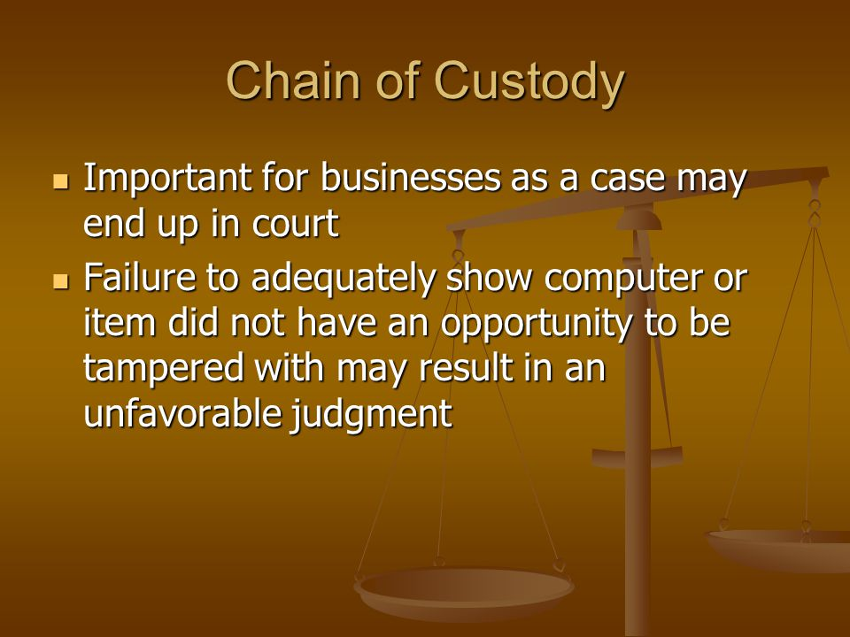 Chain of Custody Important for businesses as a case may end up in court Important for businesses as a case may end up in court Failure to adequately show computer or item did not have an opportunity to be tampered with may result in an unfavorable judgment Failure to adequately show computer or item did not have an opportunity to be tampered with may result in an unfavorable judgment
