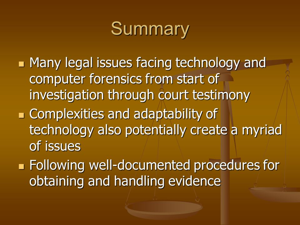 Summary Many legal issues facing technology and computer forensics from start of investigation through court testimony Many legal issues facing technology and computer forensics from start of investigation through court testimony Complexities and adaptability of technology also potentially create a myriad of issues Complexities and adaptability of technology also potentially create a myriad of issues Following well-documented procedures for obtaining and handling evidence Following well-documented procedures for obtaining and handling evidence