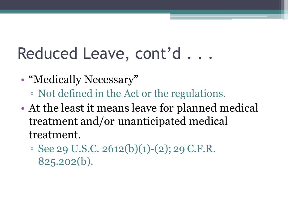 Reduced Leave, cont'd... Medically Necessary ▫Not defined in the Act or the regulations.