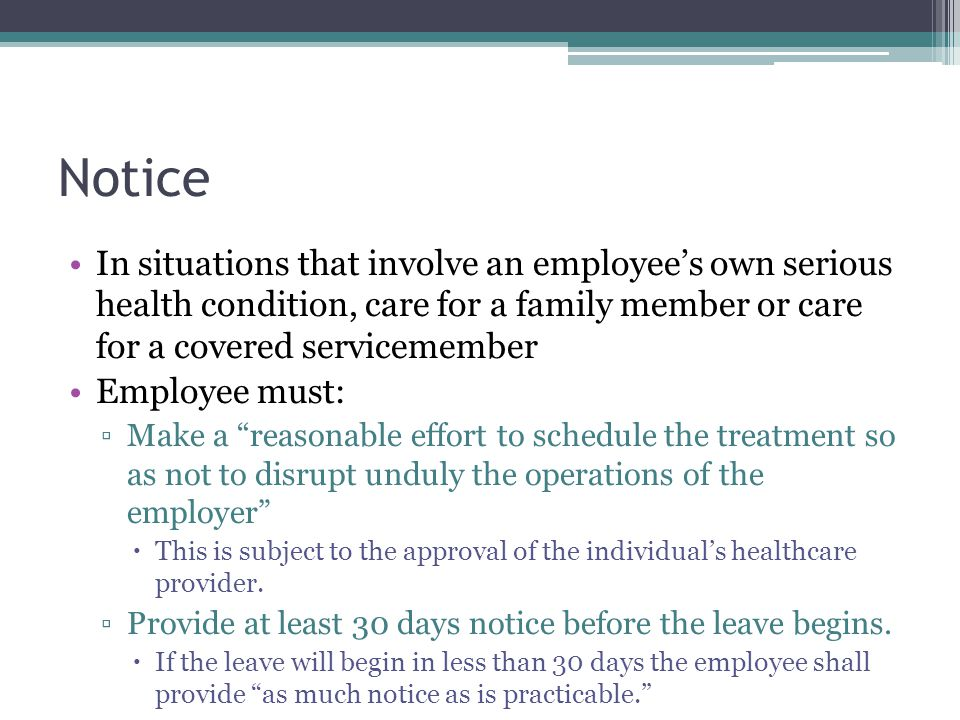 Notice In situations that involve an employee's own serious health condition, care for a family member or care for a covered servicemember Employee must: ▫Make a reasonable effort to schedule the treatment so as not to disrupt unduly the operations of the employer  This is subject to the approval of the individual's healthcare provider.