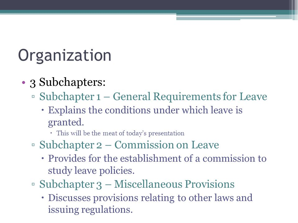 Organization 3 Subchapters: ▫Subchapter 1 – General Requirements for Leave  Explains the conditions under which leave is granted.