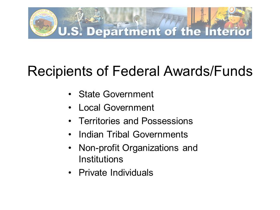 Recipients of Federal Awards/Funds State Government Local Government Territories and Possessions Indian Tribal Governments Non-profit Organizations and Institutions Private Individuals
