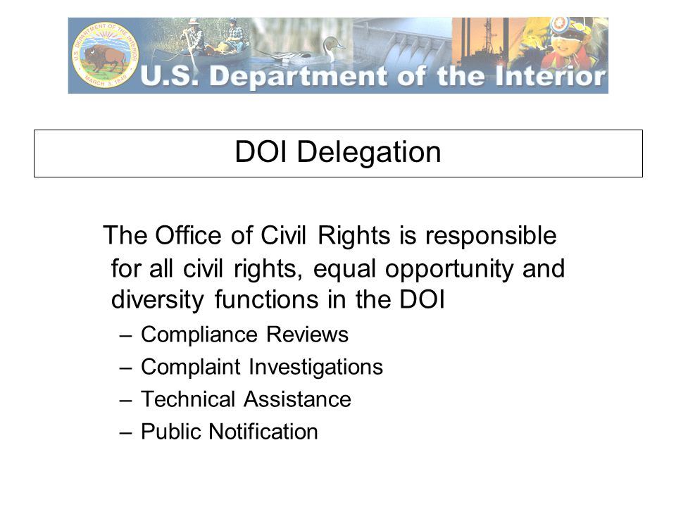 DOI Delegation The Office of Civil Rights is responsible for all civil rights, equal opportunity and diversity functions in the DOI –Compliance Reviews –Complaint Investigations –Technical Assistance –Public Notification
