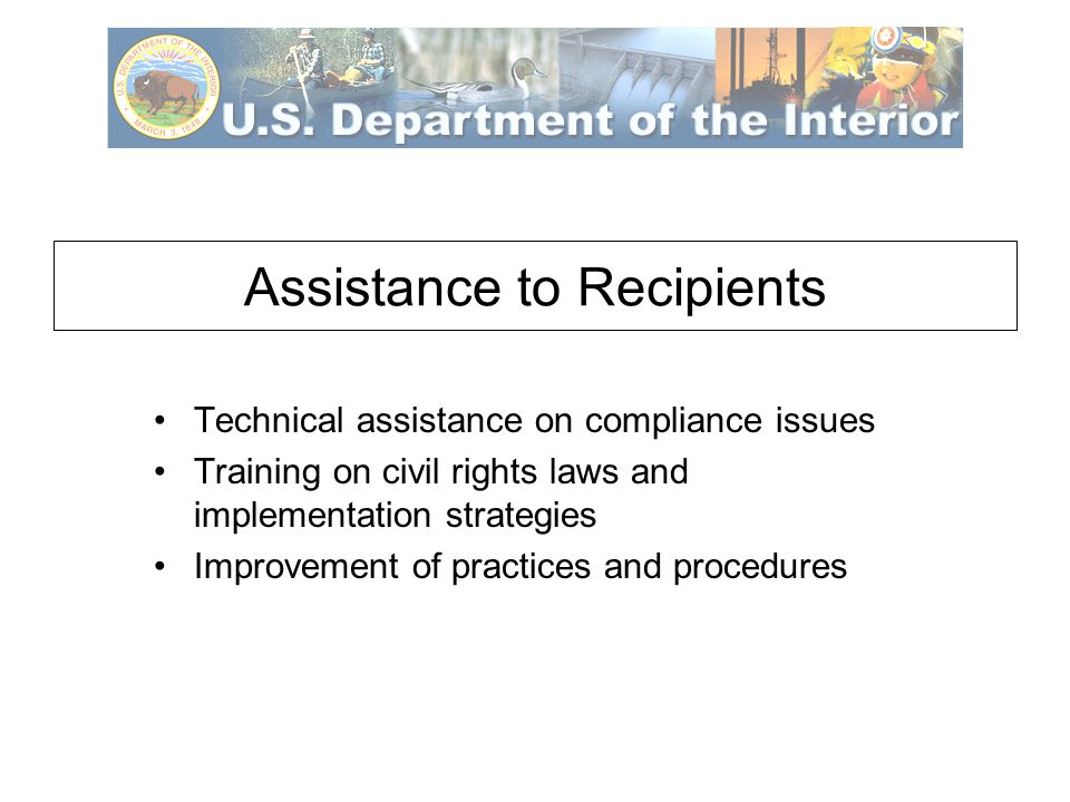 Assistance to Recipients Technical assistance on compliance issues Training on civil rights laws and implementation strategies Improvement of practices and procedures
