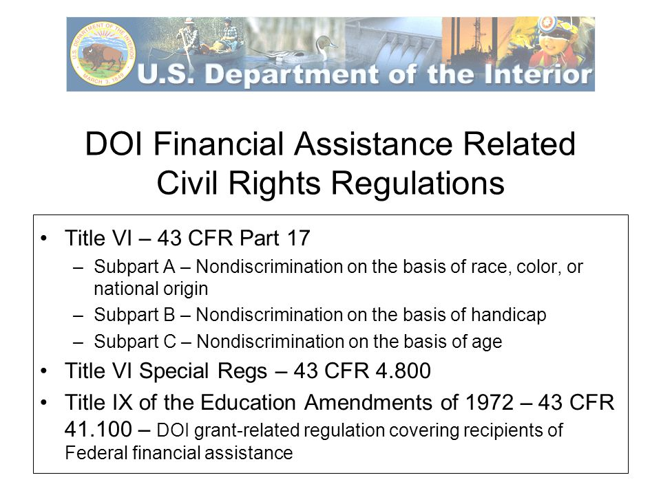 DOI Financial Assistance Related Civil Rights Regulations Title VI – 43 CFR Part 17 –Subpart A – Nondiscrimination on the basis of race, color, or national origin –Subpart B – Nondiscrimination on the basis of handicap –Subpart C – Nondiscrimination on the basis of age Title VI Special Regs – 43 CFR 4.800 Title IX of the Education Amendments of 1972 – 43 CFR 41.100 – DOI grant-related regulation covering recipients of Federal financial assistance