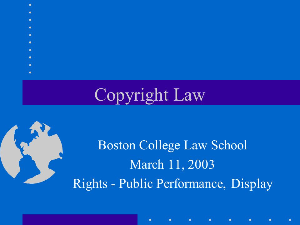 Copyright Law Boston College Law School March 11, 2003 Rights - Public Performance, Display
