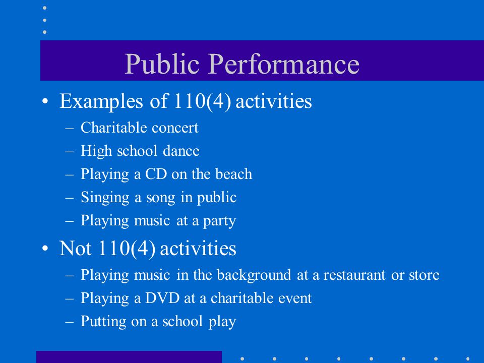 Public Performance Examples of 110(4) activities –Charitable concert –High school dance –Playing a CD on the beach –Singing a song in public –Playing music at a party Not 110(4) activities –Playing music in the background at a restaurant or store –Playing a DVD at a charitable event –Putting on a school play