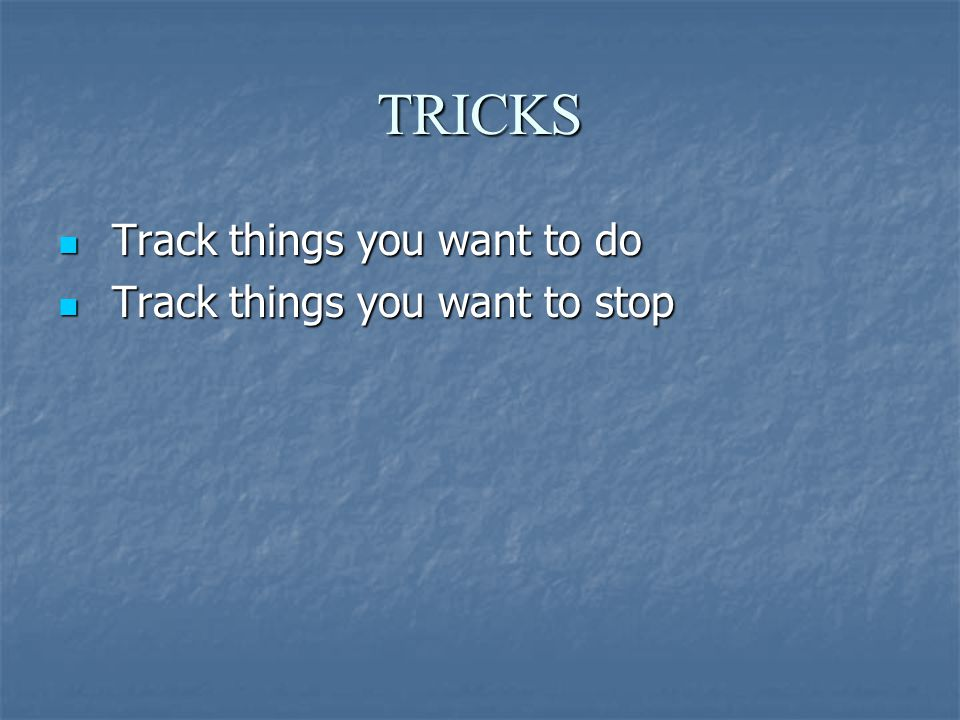 TRICKS Track things you want to do Track things you want to do Track things you want to stop Track things you want to stop