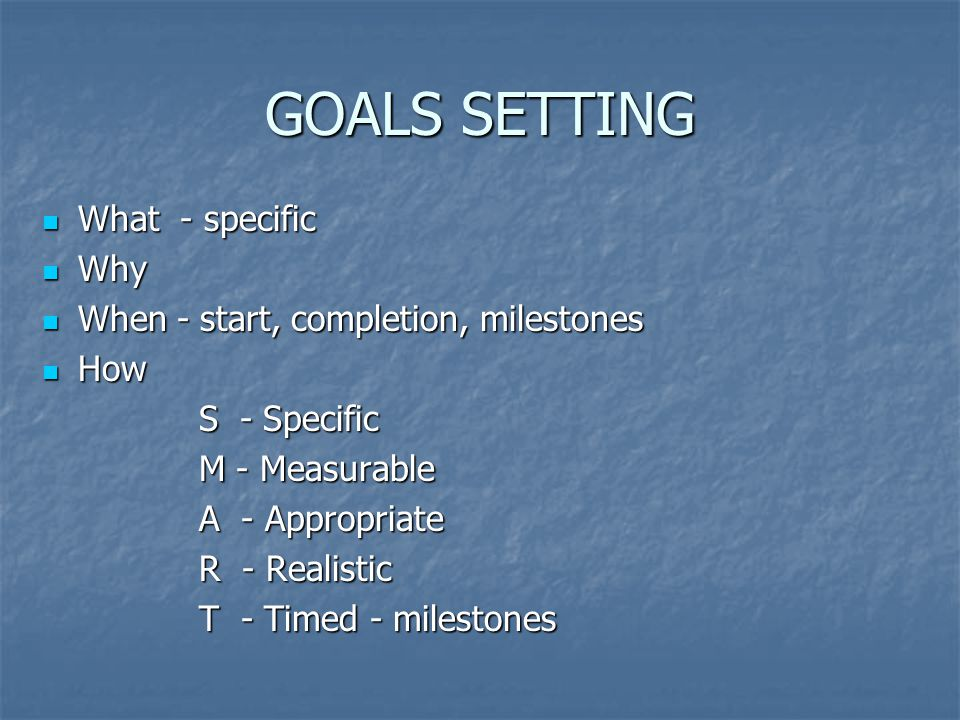 GOALS SETTING What - specific What - specific Why Why When - start, completion, milestones When - start, completion, milestones How How S - Specific M - Measurable A - Appropriate R - Realistic T - Timed - milestones