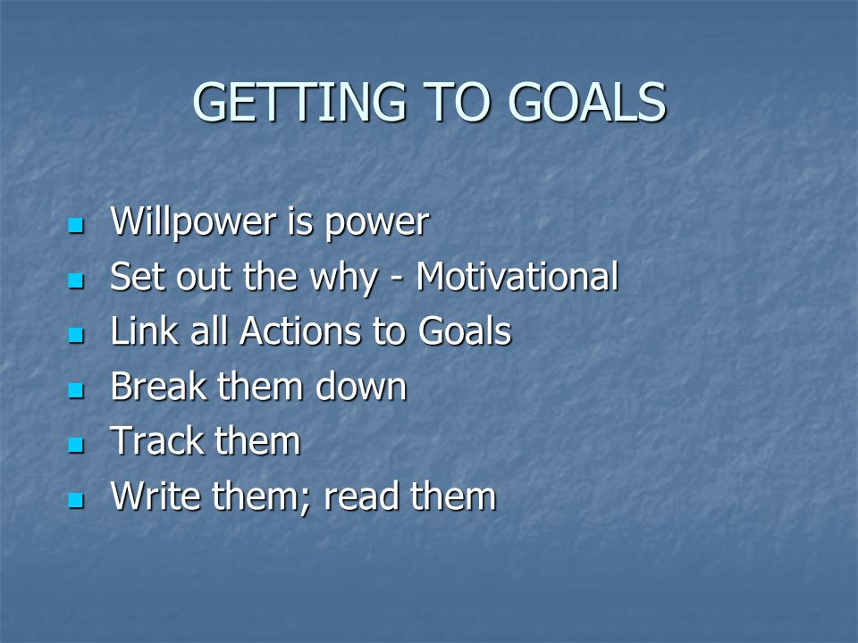 GETTING TO GOALS Willpower is power Willpower is power Set out the why - Motivational Set out the why - Motivational Link all Actions to Goals Link all Actions to Goals Break them down Break them down Track them Track them Write them; read them Write them; read them