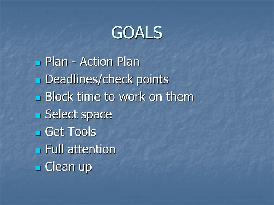 GOALS Plan - Action Plan Plan - Action Plan Deadlines/check points Deadlines/check points Block time to work on them Block time to work on them Select space Select space Get Tools Get Tools Full attention Full attention Clean up Clean up