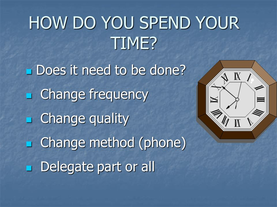 HOW DO YOU SPEND YOUR TIME. Does it need to be done.