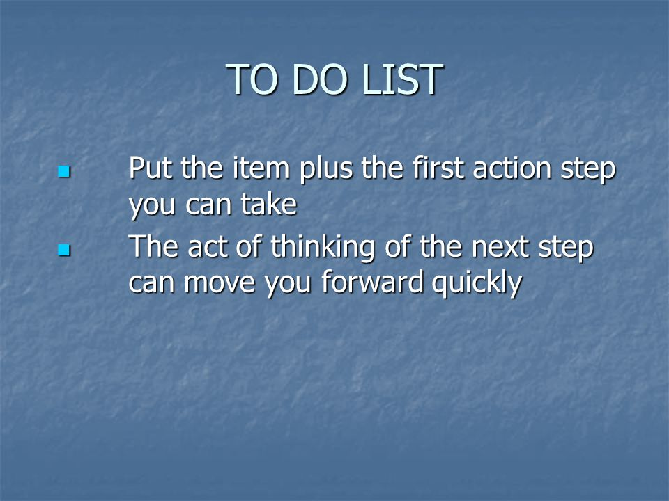 TO DO LIST Put the item plus the first action step you can take Put the item plus the first action step you can take The act of thinking of the next step can move you forward quickly The act of thinking of the next step can move you forward quickly