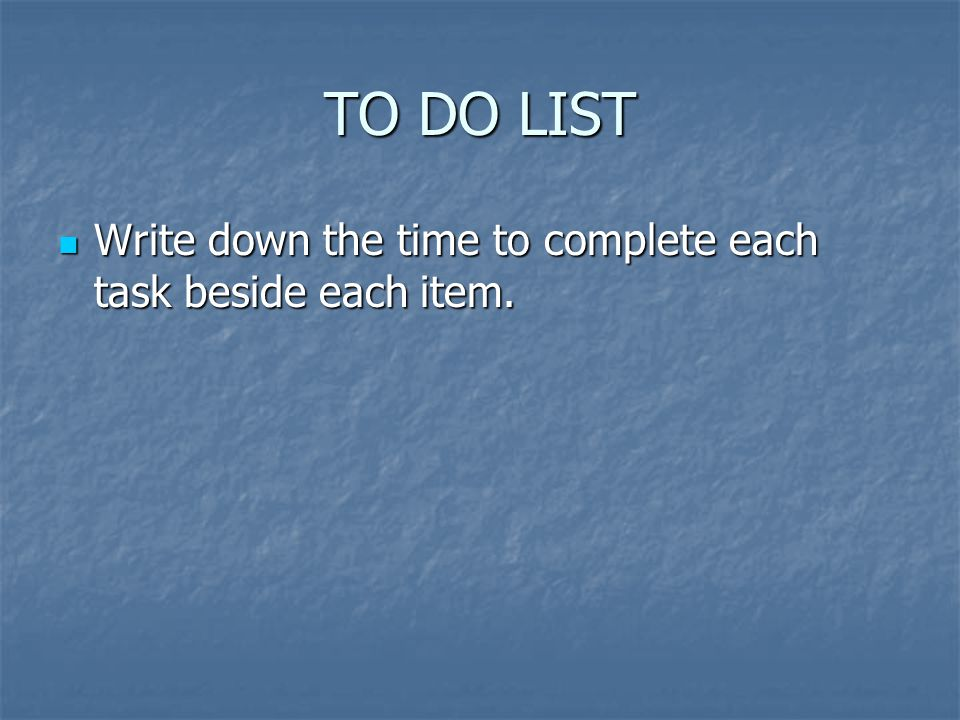 TO DO LIST Write down the time to complete each task beside each item.
