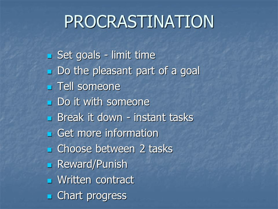 PROCRASTINATION Set goals - limit time Set goals - limit time Do the pleasant part of a goal Do the pleasant part of a goal Tell someone Tell someone Do it with someone Do it with someone Break it down - instant tasks Break it down - instant tasks Get more information Get more information Choose between 2 tasks Choose between 2 tasks Reward/Punish Reward/Punish Written contract Written contract Chart progress Chart progress