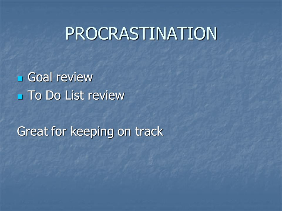 PROCRASTINATION Goal review Goal review To Do List review To Do List review Great for keeping on track
