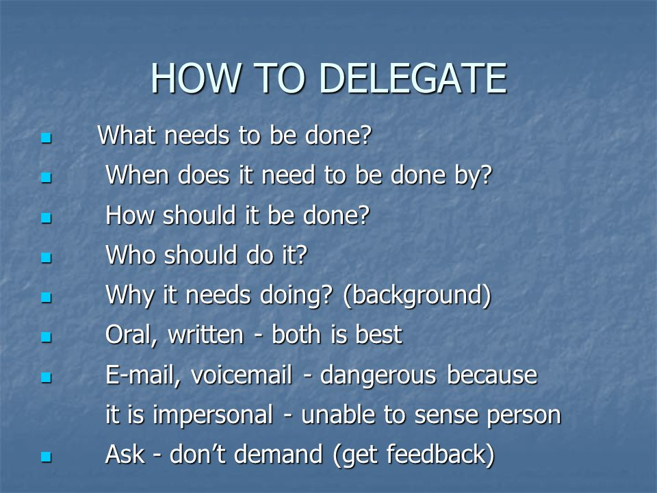 HOW TO DELEGATE What needs to be done. What needs to be done.