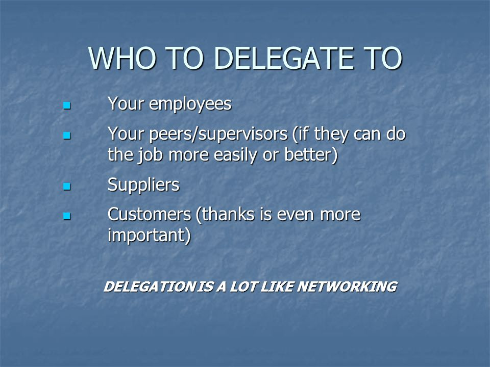 WHO TO DELEGATE TO Your employees Your employees Your peers/supervisors (if they can do the job more easily or better) Your peers/supervisors (if they can do the job more easily or better) Suppliers Suppliers Customers (thanks is even more important) Customers (thanks is even more important) DELEGATION IS A LOT LIKE NETWORKING