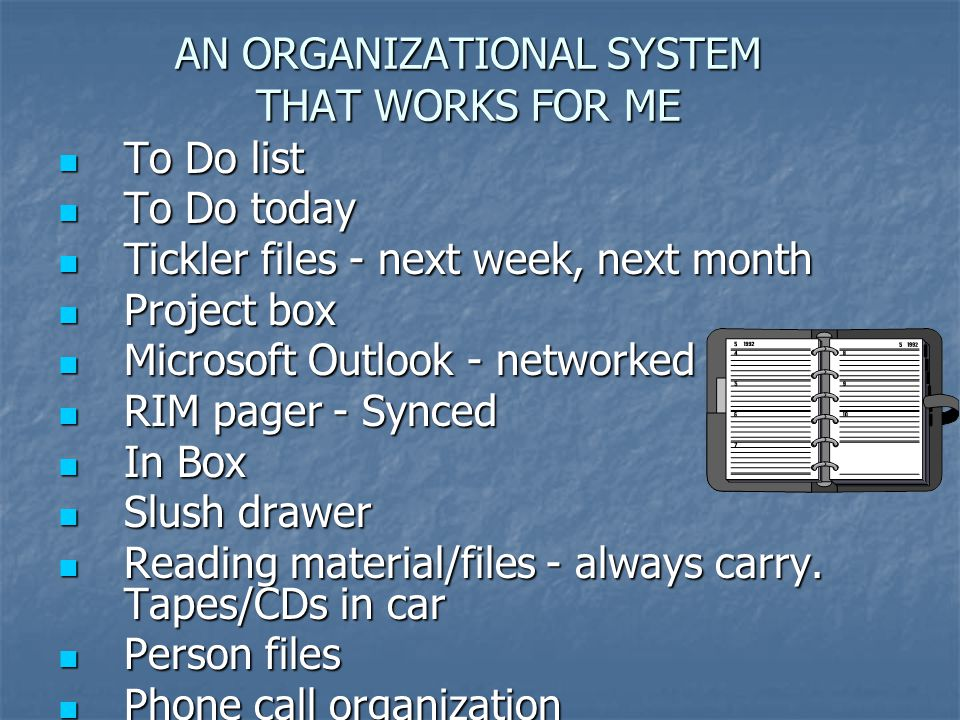 AN ORGANIZATIONAL SYSTEM THAT WORKS FOR ME To Do list To Do list To Do today To Do today Tickler files - next week, next month Tickler files - next week, next month Project box Project box Microsoft Outlook - networked Microsoft Outlook - networked RIM pager - Synced RIM pager - Synced In Box In Box Slush drawer Slush drawer Reading material/files - always carry.
