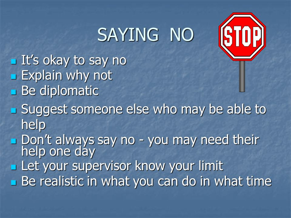 SAYING NO It's okay to say no It's okay to say no Explain why not Explain why not Be diplomatic Be diplomatic Suggest someone else who may be able to help Suggest someone else who may be able to help Don't always say no - you may need their Don't always say no - you may need their help one day Let your supervisor know your limit Let your supervisor know your limit Be realistic in what you can do in what time Be realistic in what you can do in what time